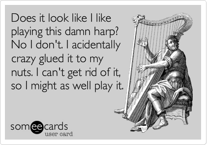 Does it look like I like playing this damn harp? No I don't. I acidentally crazy glued it to my nuts. I can't get rid of it, so I might as well play it.