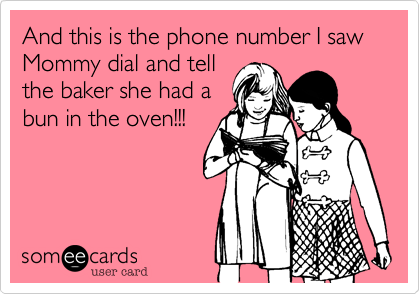 And this is the phone number I saw Mommy dial and tell  the baker she had a  bun in the oven!!!