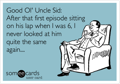 Good Ol' Uncle Sid: After that first episode sitting on his lap when I was 6, I never looked at him quite the same again....
