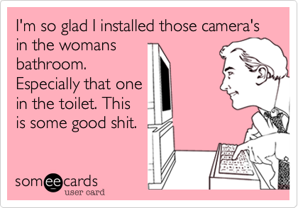 I'm so glad I installed those camera's in the womans bathroom. Especially that one in the toilet. This is some good shit.