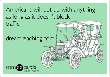 Americans will put up with anything as long as it doesn't block traffic.  dreamreaching.com