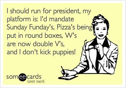 I should run for president, my platform is: I'd mandate Sunday Funday's, Pizza's being put in round boxes, W's are now double V's, and I don't kick puppies!