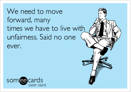 We need to move forward, many times we have to live with unfairness. Said no one ever.