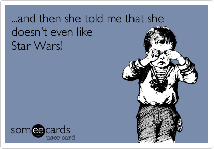 ...and then she told me that she doesn't even like  Star Wars!