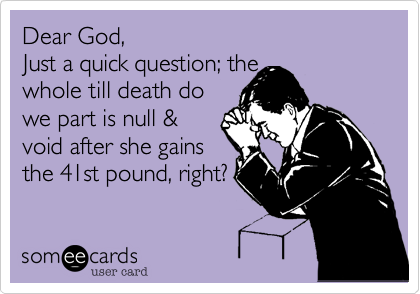 Dear God, Just a quick question; the  whole till death do  we part is null &  void after she gains the 41st pound, right?