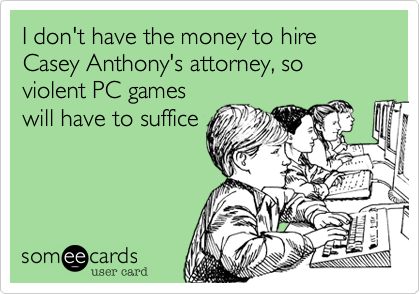 I don't have the money to hire Casey Anthony's attorney, so violent PC games will have to suffice