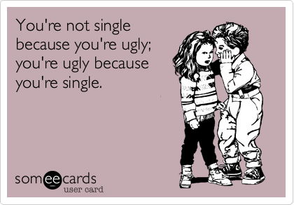 You're not single because you're ugly; you're ugly because you're single.