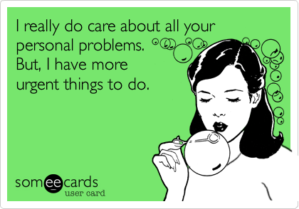 I really do care about all your personal problems. But, I have more urgent things to do.