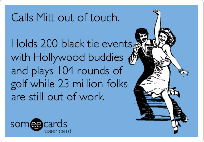 Calls Mitt out of touch.    Holds 200 black tie events with Hollywood buddies and plays 104 rounds of golf while 23 million folks are still out of work.