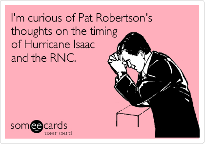 I'm curious of Pat Robertson's thoughts on the timing of Hurricane Isaac and the RNC.