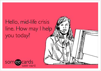 Hello, mid-life crisis line. How may I help you today?
