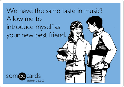 We have the same taste in music? Allow me to introduce myself as your new best friend.