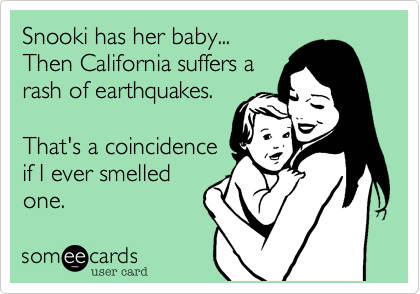 Snooki has her baby... Then California suffers a rash of earthquakes.   That's a coincidence if I ever smelled one.