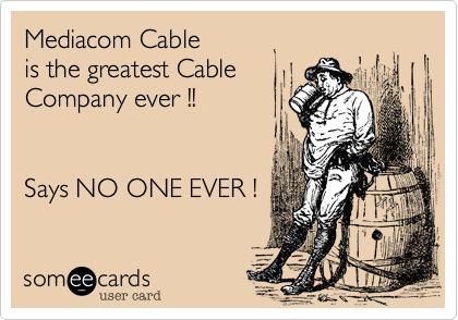 Mediacom Cable  is the greatest Cable Company ever !!   Says NO ONE EVER !