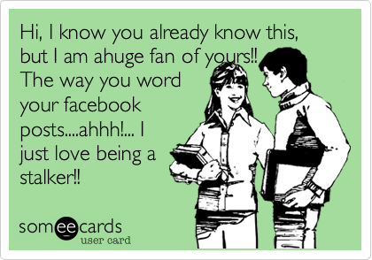 Hi, I know you already know this, but I am ahuge fan of yours!! The way you word your facebook posts....ahhh!... I just love being a  stalker!!