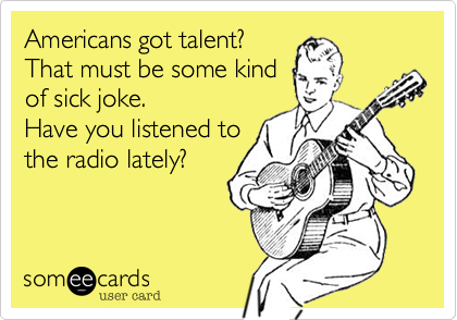 Americans got talent? That must be some kind of sick joke. Have you listened to the radio lately?