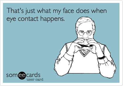 That's just what my face does when eye contact happens.