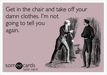 Get in the chair and take off your damn clothes. I'm not going to tell you again.