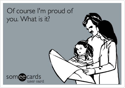 Of course I'm proud of you. What is it?