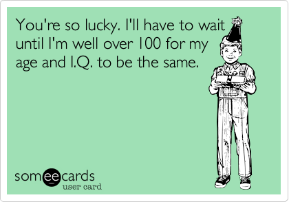 You're so lucky. I'll have to wait until I'm well over 100 for my age and I.Q. to be the same.