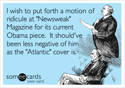 "I wish to put forth a motion of ridicule at ""Newsweak"" Magazine for its current Obama piece.  It should've been less negative of him as the ""Atlantic"" cover is."