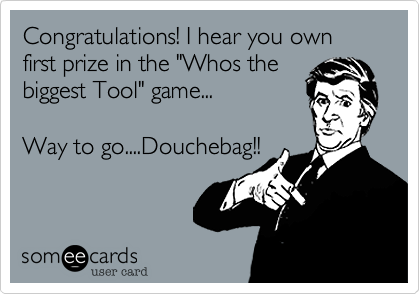 "Congratulations! I hear you own first prize in the ""Whos the biggest Tool"" game...  Way to go....Douchebag!!"