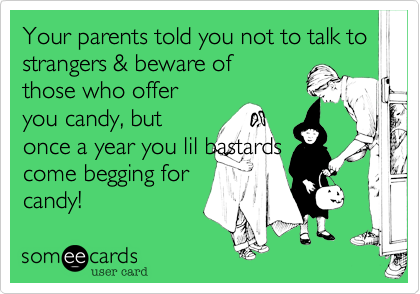 Your parents told you not to talk to strangers & beware of those who offer you candy, but once a year you lil bastards come begging for candy!