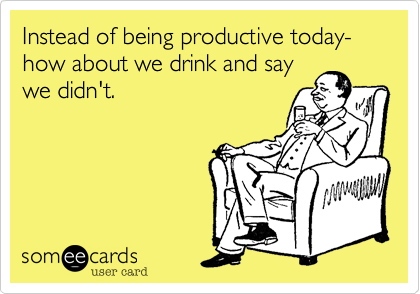 Instead of being productive today- how about we drink and say we didn't.