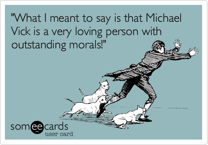 """""""What I meant to say is that Michael Vick is a very loving person with outstanding morals!"""""""