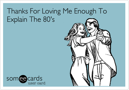 Thanks For Loving Me Enough To Explain The 80's