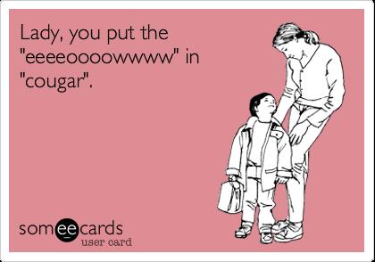 "Lady, you put the ""eeeeoooowwww"" in ""cougar""."
