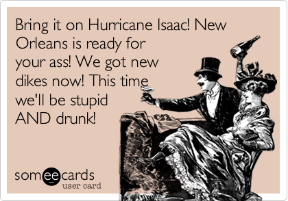 Bring it on Hurricane Isaac! New Orleans is ready for your ass! We got new dikes now! This time we'll be stupid AND drunk!