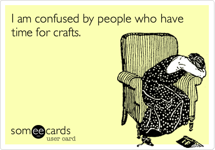 I am confused by people who have time for crafts.