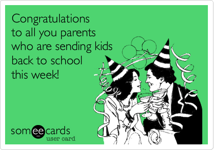 Congratulations to all you parents  who are sending kids back to school this week!