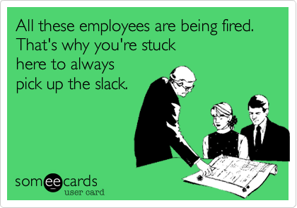 All these employees are being fired. That's why you're stuck here to always pick up the slack.