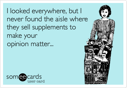 I looked everywhere, but I never found the aisle where they sell supplements to make your  opinion matter...