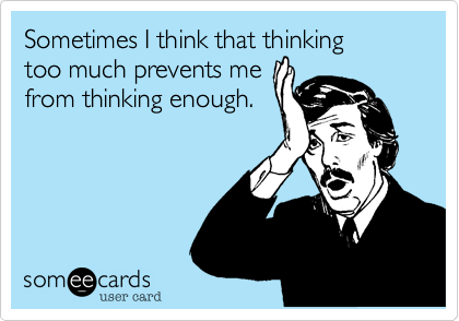 Sometimes I think that thinking too much prevents me from thinking enough.