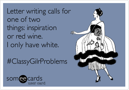 Letter writing calls for  one of two things: inspiration or red wine. I only have white.    %23ClassyGilrProblems