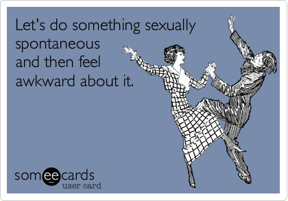Let's do something sexually spontaneous and then feel awkward about it.