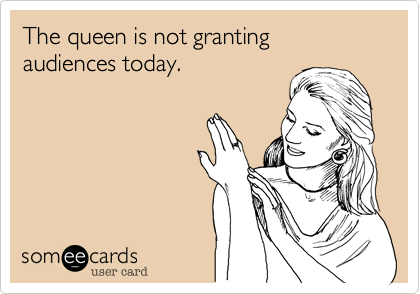 The queen is not granting audiences today.