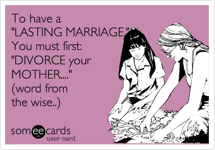 "To have a  ""LASTING MARRIAGE."" You must first: ""DIVORCE your  MOTHER...."" %28word from the wise..%29"