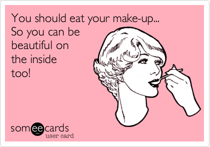 You should eat your make-up... So you can be  beautiful on  the inside too!