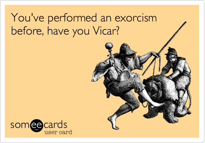 You've performed an exorcism before, have you Vicar?