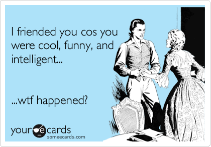 I friended you cos you were cool, funny, and intelligent...   ...wtf happened?