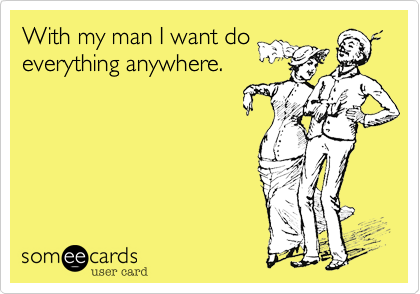With my man I want do everything anywhere.