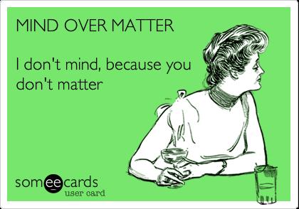 MIND OVER MATTER  I don't mind, because you don't matter