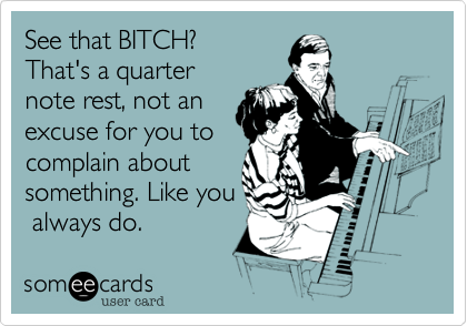 See that BITCH? That's a quarter note rest, not an  excuse for you to  complain about  something. Like you  always do.