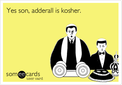 Yes son, adderall is kosher.