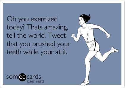 Oh you exercized today? Thats amazing, tell the world. Tweet that you brushed your teeth while your at it.