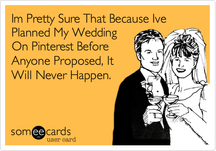 Im Pretty Sure That Because Ive Planned My Wedding On Pinterest Before Anyone Proposed, It Will Never Happen.